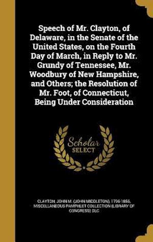 Bog, hardback Speech of Mr. Clayton, of Delaware, in the Senate of the United States, on the Fourth Day of March, in Reply to Mr. Grundy of Tennessee, Mr. Woodbury
