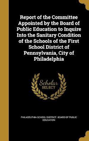 Bog, hardback Report of the Committee Appointed by the Board of Public Education to Inquire Into the Sanitary Condition of the Schools of the First School District