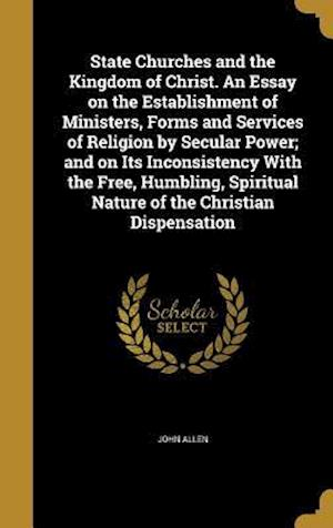 Bog, hardback State Churches and the Kingdom of Christ. an Essay on the Establishment of Ministers, Forms and Services of Religion by Secular Power; And on Its Inco af John Allen