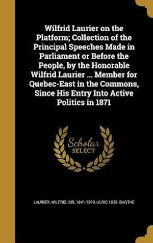 Bog, hardback Wilfrid Laurier on the Platform; Collection of the Principal Speeches Made in Parliament or Before the People, by the Honorable Wilfrid Laurier ... Me af Ulric 1835- Barthe