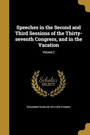 Speeches in the Second and Third Sessions of the Thirty-Seventh Congress, and in the Vacation; Volume 2 af Benjamin Franklin 1813-1878 Thomas