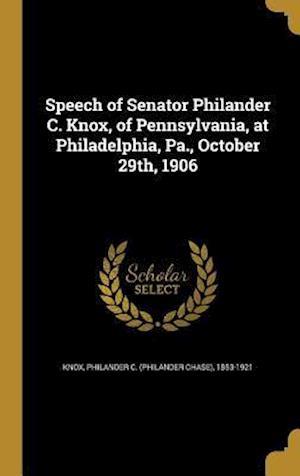 Bog, hardback Speech of Senator Philander C. Knox, of Pennsylvania, at Philadelphia, Pa., October 29th, 1906