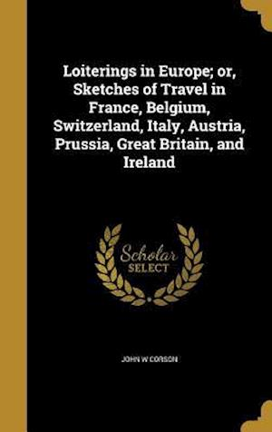 Bog, hardback Loiterings in Europe; Or, Sketches of Travel in France, Belgium, Switzerland, Italy, Austria, Prussia, Great Britain, and Ireland af John W. Corson