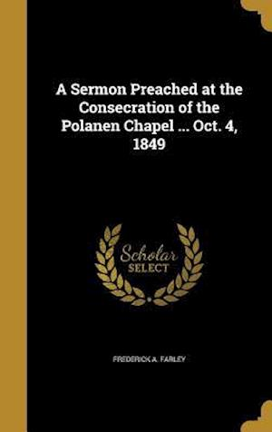 Bog, hardback A Sermon Preached at the Consecration of the Polanen Chapel ... Oct. 4, 1849 af Frederick A. Farley