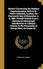 Memoir Concerning the Seabury Commemoration Held at St. Paul's Cathedral, London, the Fourteenth Day of November, A. D. 1884. Printed Chiefly from a M af George 1826-1895 Shea