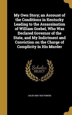 Bog, hardback My Own Story; An Account of the Conditions in Kentucky Leading to the Assassination of William Goebel, Who Was Declared Governor of the State, and My af Caleb 1869-1932 Powers