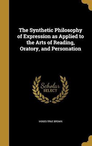 Bog, hardback The Synthetic Philosophy of Expression as Applied to the Arts of Reading, Oratory, and Personation af Moses True Brown