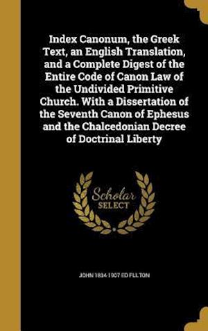 Bog, hardback Index Canonum, the Greek Text, an English Translation, and a Complete Digest of the Entire Code of Canon Law of the Undivided Primitive Church. with a af John 1834-1907 Ed Fulton