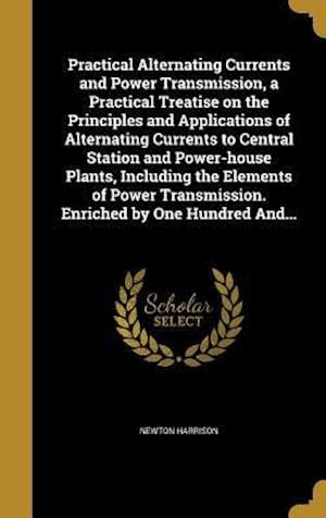 Bog, hardback Practical Alternating Currents and Power Transmission, a Practical Treatise on the Principles and Applications of Alternating Currents to Central Stat af Newton Harrison