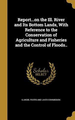 Bog, hardback Report...on the Ill. River and Its Bottom Lands, with Reference to the Conservation of Agriculture and Fisheries and the Control of Floods..