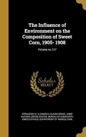 Bog, hardback The Influence of Environment on the Composition of Sweet Corn, 1905- 1908; Volume No.127