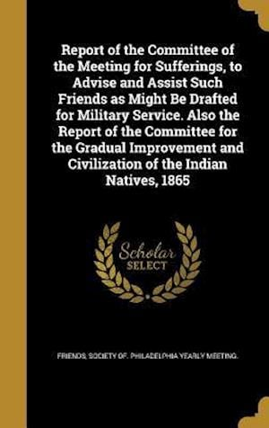 Bog, hardback Report of the Committee of the Meeting for Sufferings, to Advise and Assist Such Friends as Might Be Drafted for Military Service. Also the Report of