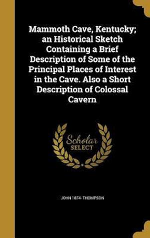 Bog, hardback Mammoth Cave, Kentucky; An Historical Sketch Containing a Brief Description of Some of the Principal Places of Interest in the Cave. Also a Short Desc af John 1874- Thompson