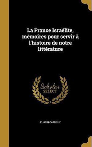 Bog, hardback La France Israelite, Memoires Pour Servir A L'Histoire de Notre Litterature af Eliacin Carmoly