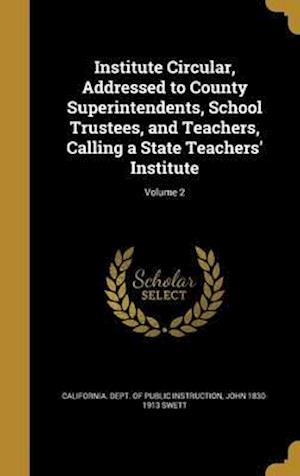Bog, hardback Institute Circular, Addressed to County Superintendents, School Trustees, and Teachers, Calling a State Teachers' Institute; Volume 2 af John 1830-1913 Swett