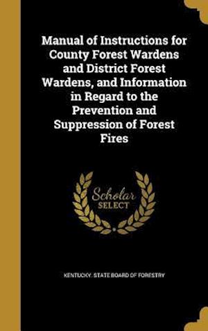 Bog, hardback Manual of Instructions for County Forest Wardens and District Forest Wardens, and Information in Regard to the Prevention and Suppression of Forest Fi
