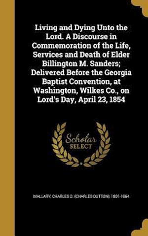 Bog, hardback Living and Dying Unto the Lord. a Discourse in Commemoration of the Life, Services and Death of Elder Billington M. Sanders; Delivered Before the Geor