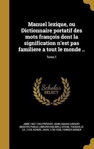 Bog, hardback Manuel Lexique, Ou Dictionnaire Portatif Des Mots Francois Dont La Signification N'Est Pas Familiere a Tout Le Monde ..; Tome 1 af Abbe 1697-1763 Prevost