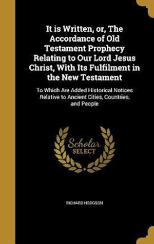 Bog, hardback It Is Written, Or, the Accordance of Old Testament Prophecy Relating to Our Lord Jesus Christ, with Its Fulfilment in the New Testament af Richard Hodgson