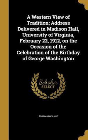 Bog, hardback A   Western View of Tradition; Address Delivered in Madison Hall, University of Virginia, February 22, 1912, on the Occasion of the Celebration of the af Franklin K. Lane