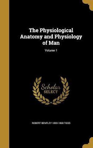 Bog, hardback The Physiological Anatomy and Physiology of Man; Volume 1 af Robert Bentley 1809-1860 Todd