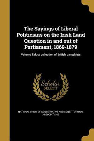 Bog, paperback The Sayings of Liberal Politicians on the Irish Land Question in and Out of Parliament, 1869-1879; Volume Talbot Collection of British Pamphlets
