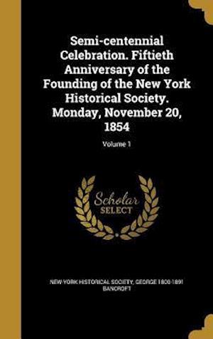 Bog, hardback Semi-Centennial Celebration. Fiftieth Anniversary of the Founding of the New York Historical Society. Monday, November 20, 1854; Volume 1 af George 1800-1891 Bancroft