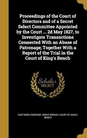 Bog, hardback Proceedings of the Court of Directors and of a Secret Select Committee Appointed by the Court ... 2D May 1827, to Investigate Transactions Connected w