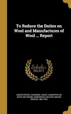 Bog, hardback To Reduce the Duties on Wool and Manufactures of Wool ... Report