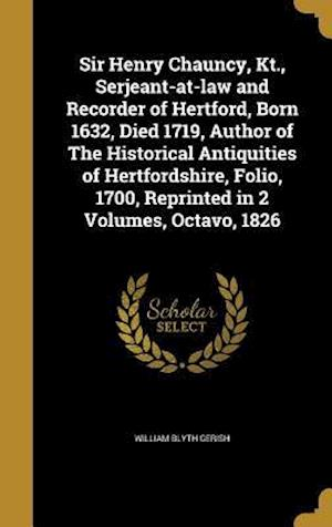 Bog, hardback Sir Henry Chauncy, Kt., Serjeant-At-Law and Recorder of Hertford, Born 1632, Died 1719, Author of the Historical Antiquities of Hertfordshire, Folio, af William Blyth Gerish