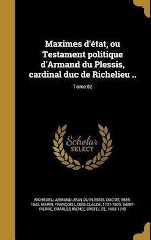Bog, hardback Maximes D'Etat, Ou Testament Politique D'Armand Du Plessis, Cardinal Duc de Richelieu ..; Tome 02