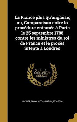 Bog, hardback La  France Plus Qu'angloise; Ou, Comparaison Entre La Procedure Entamee a Paris Le 25 Septembre 1788 Contre Les Ministres Du Roi de France Et Le Proce