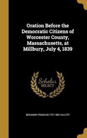 Bog, hardback Oration Before the Democratic Citizens of Worcester County, Massachusetts, at Millbury, July 4, 1839 af Benjamin Franklin 1797-1862 Hallett