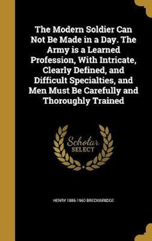 The Modern Soldier Can Not Be Made in a Day. the Army Is a Learned Profession, with Intricate, Clearly Defined, and Difficult Specialties, and Men Mus af Henry 1886-1960 Breckinridge