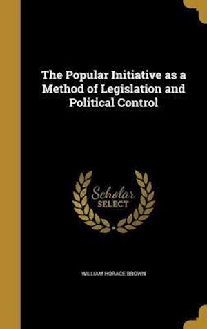 Bog, hardback The Popular Initiative as a Method of Legislation and Political Control af William Horace Brown