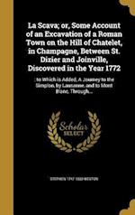 La Scava; Or, Some Account of an Excavation of a Roman Town on the Hill of Chatelet, in Champagne, Between St. Dizier and Joinville, Discovered in the af Stephen 1747-1830 Weston