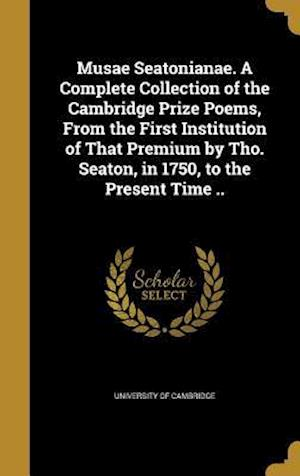 Bog, hardback Musae Seatonianae. a Complete Collection of the Cambridge Prize Poems, from the First Institution of That Premium by Tho. Seaton, in 1750, to the Pres