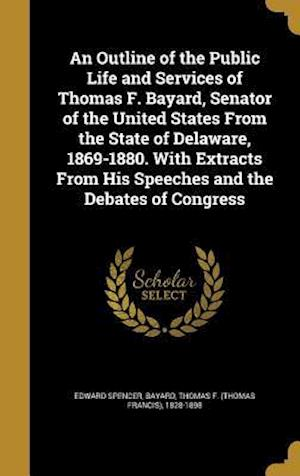 Bog, hardback An  Outline of the Public Life and Services of Thomas F. Bayard, Senator of the United States from the State of Delaware, 1869-1880. with Extracts fro af Edward Spencer