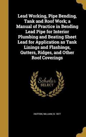Bog, hardback Lead Working, Pipe Bending, Tank and Roof Work; A Manual of Practice in Bending Lead Pipe for Interior Plumbing and Beating Sheet Lead for Application