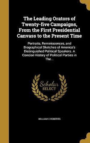 Bog, hardback The Leading Orators of Twenty-Five Campaigns, from the First Presidential Canvass to the Present Time af William C. Roberts