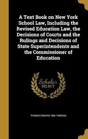 Bog, hardback A   Text Book on New York School Law, Including the Revised Education Law, the Decisions of Courts and the Rulings and Decisions of State Superintende af Thomas Edward 1866- Finegan