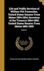 Life and Public Services of William Pitt Fessenden, United States Senator from Maine 1854-1864; Secretary of the Treasury 1864-1865; United States Sen af Francis 1839-1906 Fessenden, James D. Fessenden