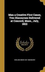 Man a Creative First Cause, Two Discourses Delivered at Concord, Mass., July, 1822 af Rowland Gibson 1801-1888 Hazard