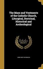 The Mass and Vestments of the Catholic Church, Liturgical, Doctrinal, Historical and Archeological af John 1847-1919 Walsh