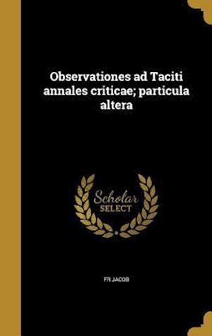 Bog, hardback Observationes Ad Taciti Annales Criticae; Particula Altera af Fr Jacob