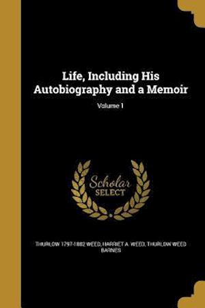 Life, Including His Autobiography and a Memoir; Volume 1 af Thurlow 1797-1882 Weed, Harriet a. Weed, Thurlow Weed Barnes