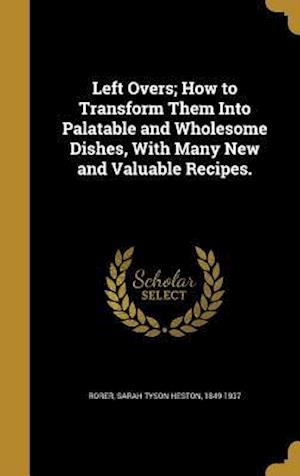 Bog, hardback Left Overs; How to Transform Them Into Palatable and Wholesome Dishes, with Many New and Valuable Recipes.