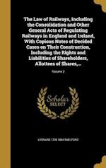The Law of Railways, Including the Consolidation and Other General Acts of Regulating Railways in England and Ireland, with Copious Notes of Decided C af Leonard 1795-1864 Shelford