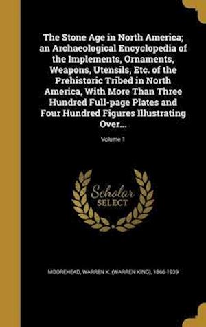 Bog, hardback The Stone Age in North America; An Archaeological Encyclopedia of the Implements, Ornaments, Weapons, Utensils, Etc. of the Prehistoric Tribed in Nort