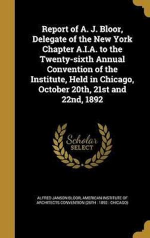 Bog, hardback Report of A. J. Bloor, Delegate of the New York Chapter A.I.A. to the Twenty-Sixth Annual Convention of the Institute, Held in Chicago, October 20th, af Alfred Janson Bloor